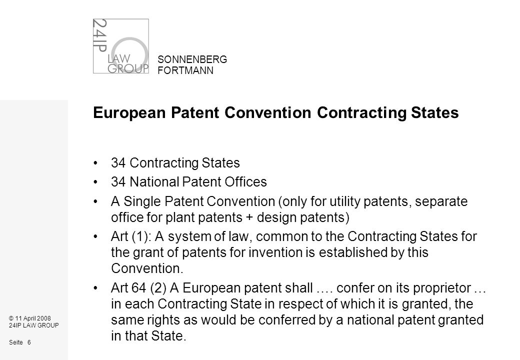 Seite 6 SONNENBERG FORTMANN © 11 April 2008 24IP LAW GROUP European Patent Convention Contracting States 34 Contracting States 34 National Patent Offices A Single Patent Convention (only for utility patents, separate office for plant patents + design patents) Art (1): A system of law, common to the Contracting States for the grant of patents for invention is established by this Convention.