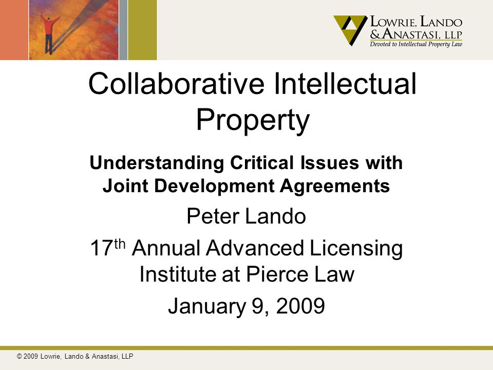 Collaborative Intellectual Property Understanding Critical Issues with Joint Development Agreements Peter Lando 17 th Annual Advanced Licensing Instit