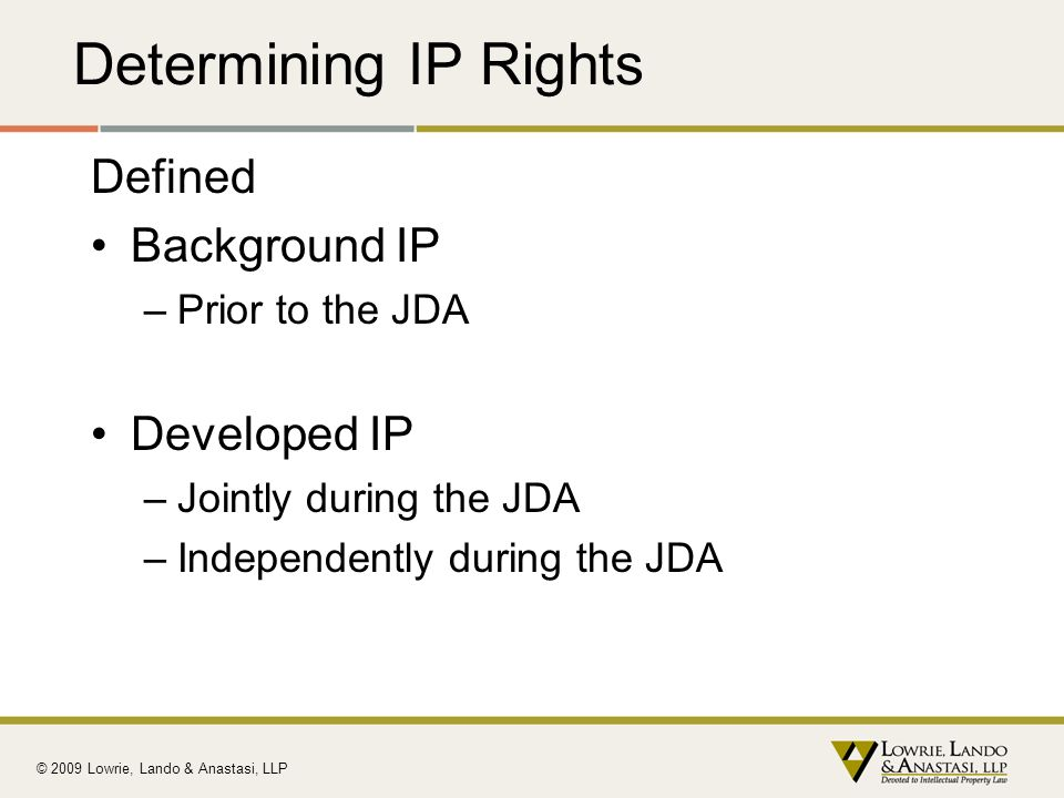 Determining IP Rights Defined Background IP –Prior to the JDA Developed IP –Jointly during the JDA –Independently during the JDA © 2009 Lowrie, Lando