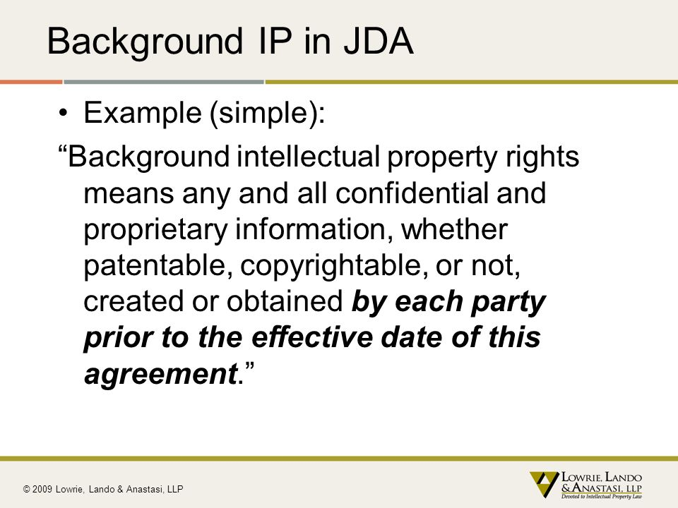 Background IP in JDA Example (simple): Background intellectual property rights means any and all confidential and proprietary information, whether pat