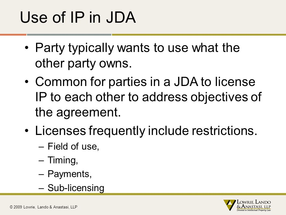 Use of IP in JDA Party typically wants to use what the other party owns. Common for parties in a JDA to license IP to each other to address objectives