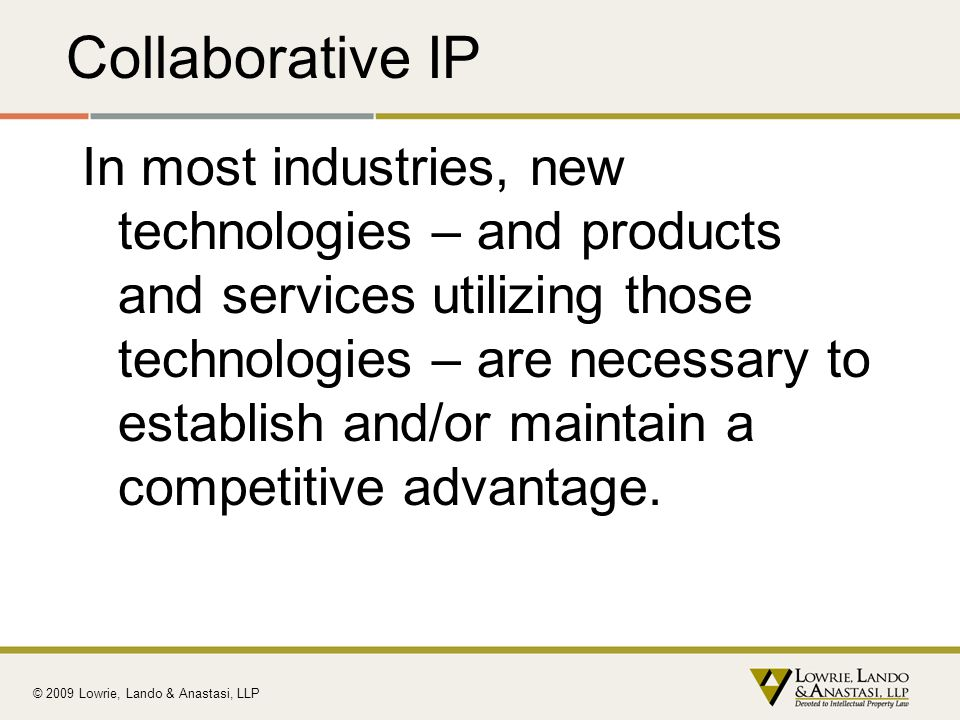 Collaborative IP In most industries, new technologies – and products and services utilizing those technologies – are necessary to establish and/or mai