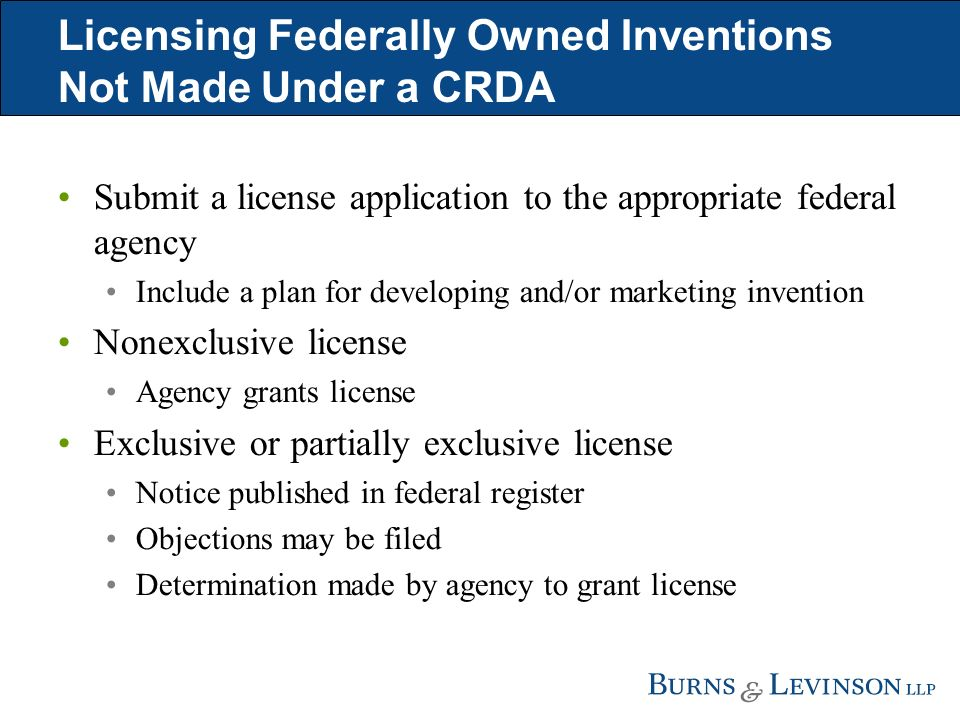 Licensing Federally Owned Inventions Not Made Under a CRDA Submit a license application to the appropriate federal agency Include a plan for developing and/or marketing invention Nonexclusive license Agency grants license Exclusive or partially exclusive license Notice published in federal register Objections may be filed Determination made by agency to grant license