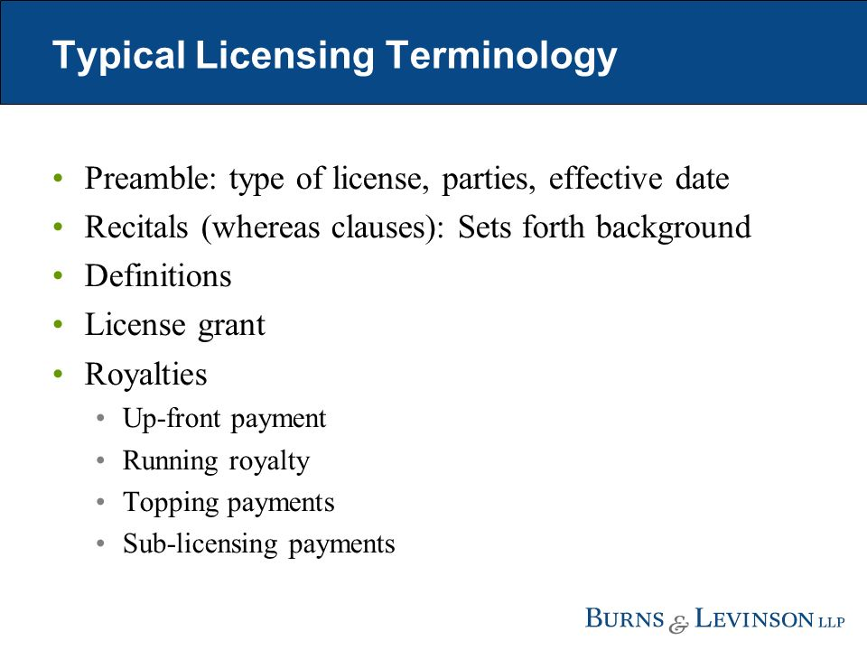 Typical Licensing Terminology Preamble: type of license, parties, effective date Recitals (whereas clauses): Sets forth background Definitions License