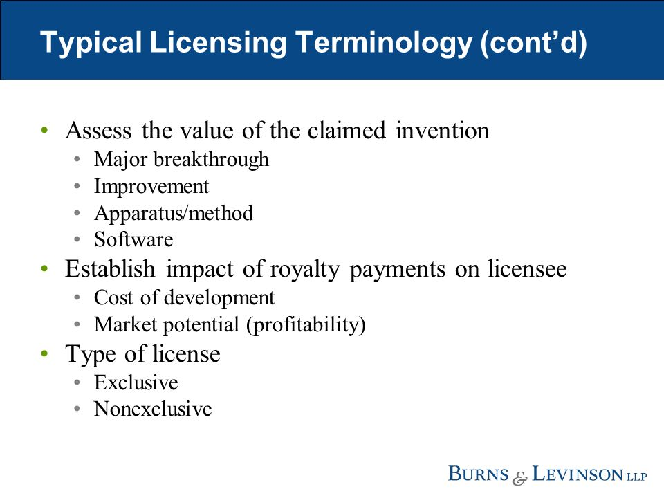 Typical Licensing Terminology (contd) Assess the value of the claimed invention Major breakthrough Improvement Apparatus/method Software Establish impact of royalty payments on licensee Cost of development Market potential (profitability) Type of license Exclusive Nonexclusive