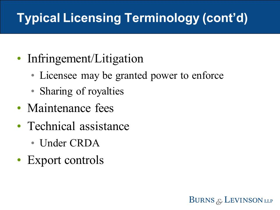 Typical Licensing Terminology (contd) Infringement/Litigation Licensee may be granted power to enforce Sharing of royalties Maintenance fees Technical