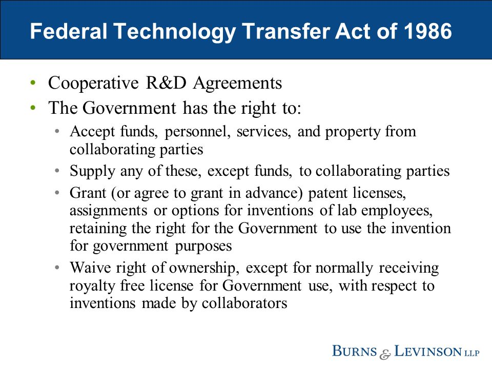 Federal Technology Transfer Act of 1986 Cooperative R&D Agreements The Government has the right to: Accept funds, personnel, services, and property from collaborating parties Supply any of these, except funds, to collaborating parties Grant (or agree to grant in advance) patent licenses, assignments or options for inventions of lab employees, retaining the right for the Government to use the invention for government purposes Waive right of ownership, except for normally receiving royalty free license for Government use, with respect to inventions made by collaborators