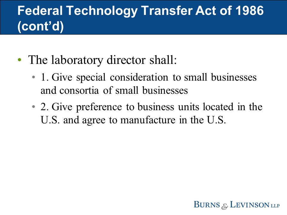 Federal Technology Transfer Act of 1986 (contd) The laboratory director shall: 1. Give special consideration to small businesses and consortia of smal