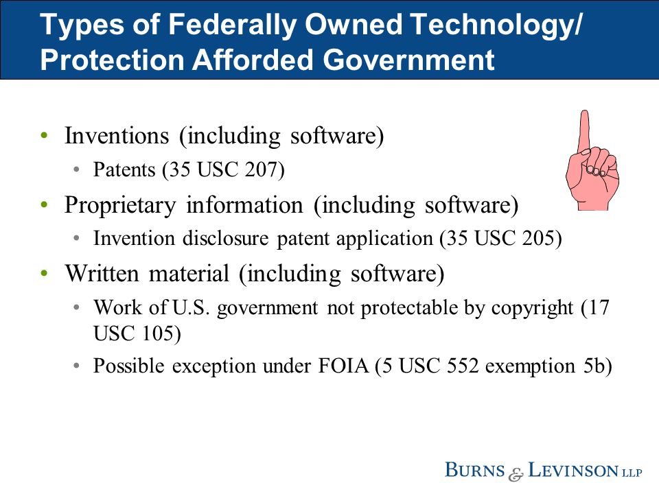 Types of Federally Owned Technology/ Protection Afforded Government Inventions (including software) Patents (35 USC 207) Proprietary information (including software) Invention disclosure patent application (35 USC 205) Written material (including software) Work of U.S.