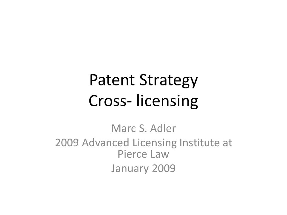 Patent Strategy Cross- licensing Marc S. Adler 2009 Advanced Licensing Institute at Pierce Law January 2009
