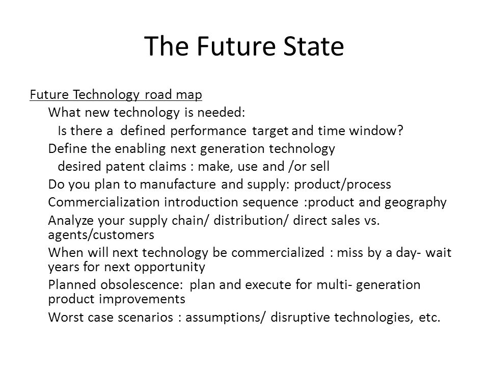 The Future State Future Technology road map What new technology is needed: Is there a defined performance target and time window? Define the enabling
