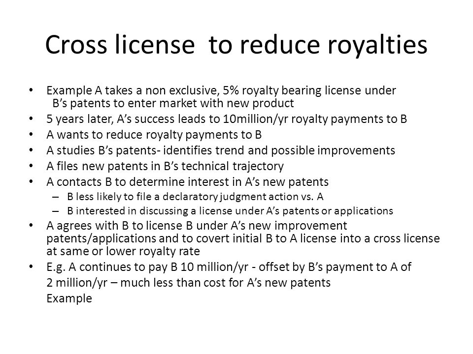 Cross license to reduce royalties Example A takes a non exclusive, 5% royalty bearing license under Bs patents to enter market with new product 5 year