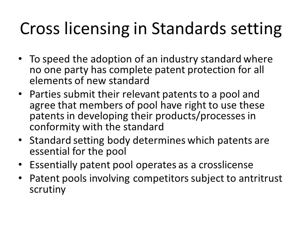 Cross licensing in Standards setting To speed the adoption of an industry standard where no one party has complete patent protection for all elements