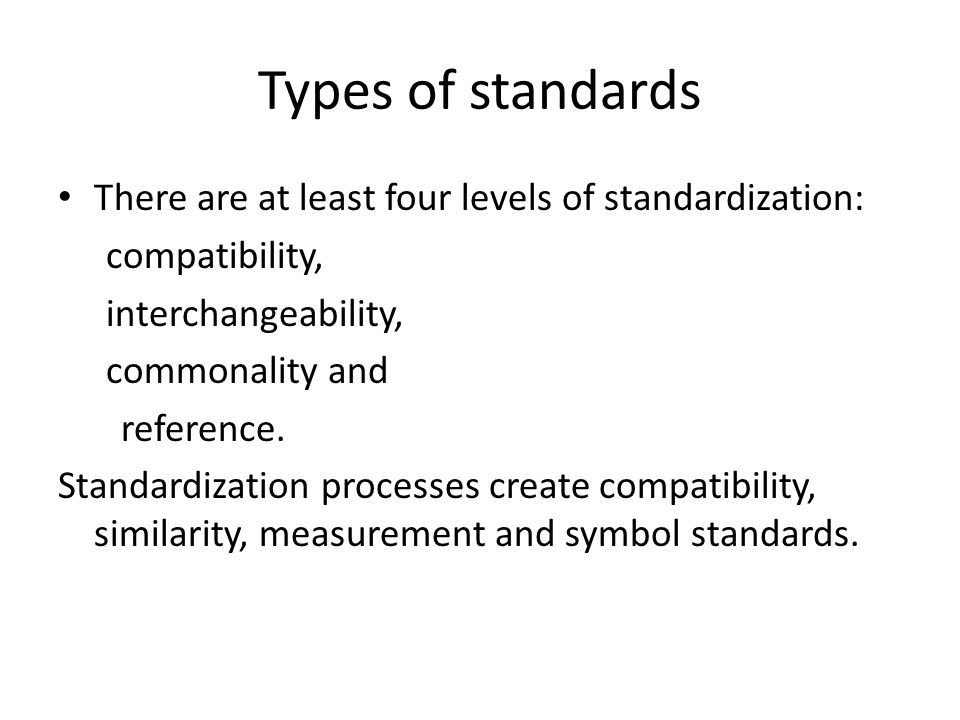 Types of standards There are at least four levels of standardization: compatibility, interchangeability, commonality and reference. Standardization pr