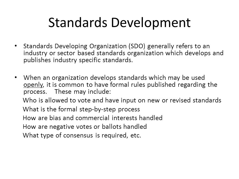 Standards Development Standards Developing Organization (SDO) generally refers to an industry or sector based standards organization which develops an