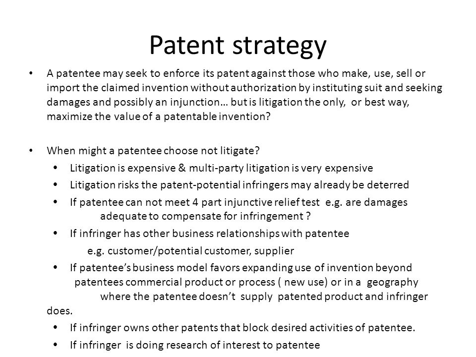 Patent strategy A patentee may seek to enforce its patent against those who make, use, sell or import the claimed invention without authorization by i