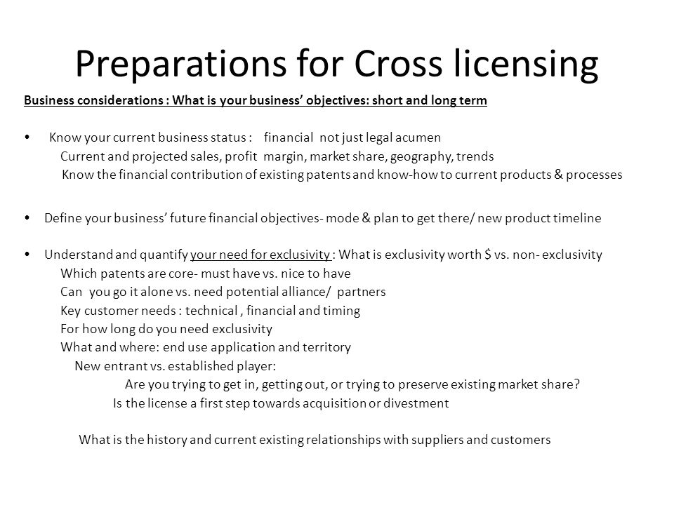 Preparations for Cross licensing Business considerations : What is your business objectives: short and long term Know your current business status : f