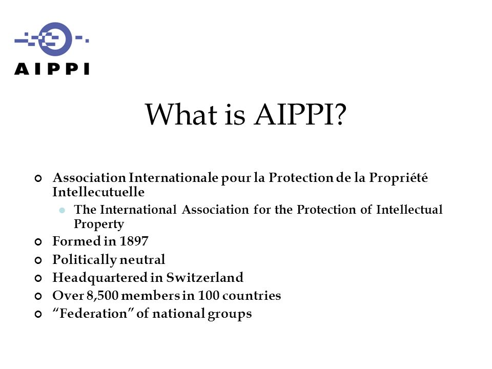 Association Internationale pour la Protection de la Propriété Intellecutuelle The International Association for the Protection of Intellectual Property Formed in 1897 Politically neutral Headquartered in Switzerland Over 8,500 members in 100 countries Federation of national groups What is AIPPI