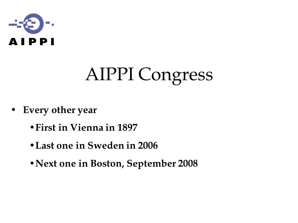 Every other year First in Vienna in 1897 Last one in Sweden in 2006 Next one in Boston, September 2008 AIPPI Congress