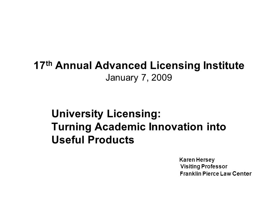 17 th Annual Advanced Licensing Institute January 7, 2009 University Licensing: Turning Academic Innovation into Useful Products Karen Hersey Visiting Professor Franklin Pierce Law Center
