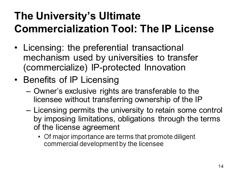 14 The Universitys Ultimate Commercialization Tool: The IP License Licensing: the preferential transactional mechanism used by universities to transfer (commercialize) IP-protected Innovation Benefits of IP Licensing –Owners exclusive rights are transferable to the licensee without transferring ownership of the IP –Licensing permits the university to retain some control by imposing limitations, obligations through the terms of the license agreement Of major importance are terms that promote diligent commercial development by the licensee