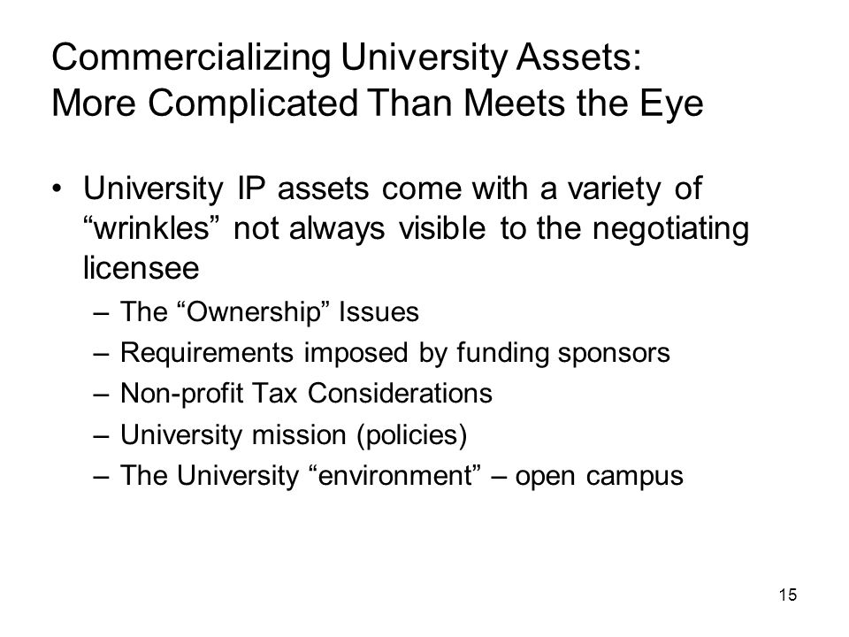 15 Commercializing University Assets: More Complicated Than Meets the Eye University IP assets come with a variety of wrinkles not always visible to the negotiating licensee –The Ownership Issues –Requirements imposed by funding sponsors –Non-profit Tax Considerations –University mission (policies) –The University environment – open campus