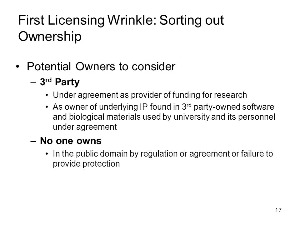 17 First Licensing Wrinkle: Sorting out Ownership Potential Owners to consider –3 rd Party Under agreement as provider of funding for research As owner of underlying IP found in 3 rd party-owned software and biological materials used by university and its personnel under agreement –No one owns In the public domain by regulation or agreement or failure to provide protection