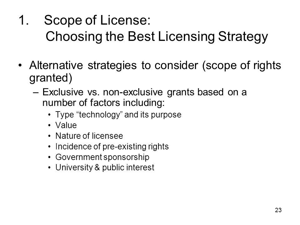 23 1. Scope of License: Choosing the Best Licensing Strategy Alternative strategies to consider (scope of rights granted) –Exclusive vs. non-exclusive