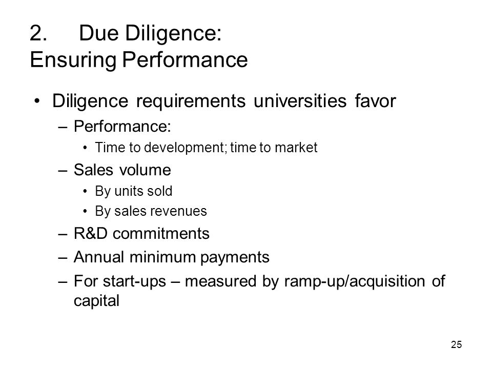 25 2.Due Diligence: Ensuring Performance Diligence requirements universities favor –Performance: Time to development; time to market –Sales volume By units sold By sales revenues –R&D commitments –Annual minimum payments –For start-ups – measured by ramp-up/acquisition of capital