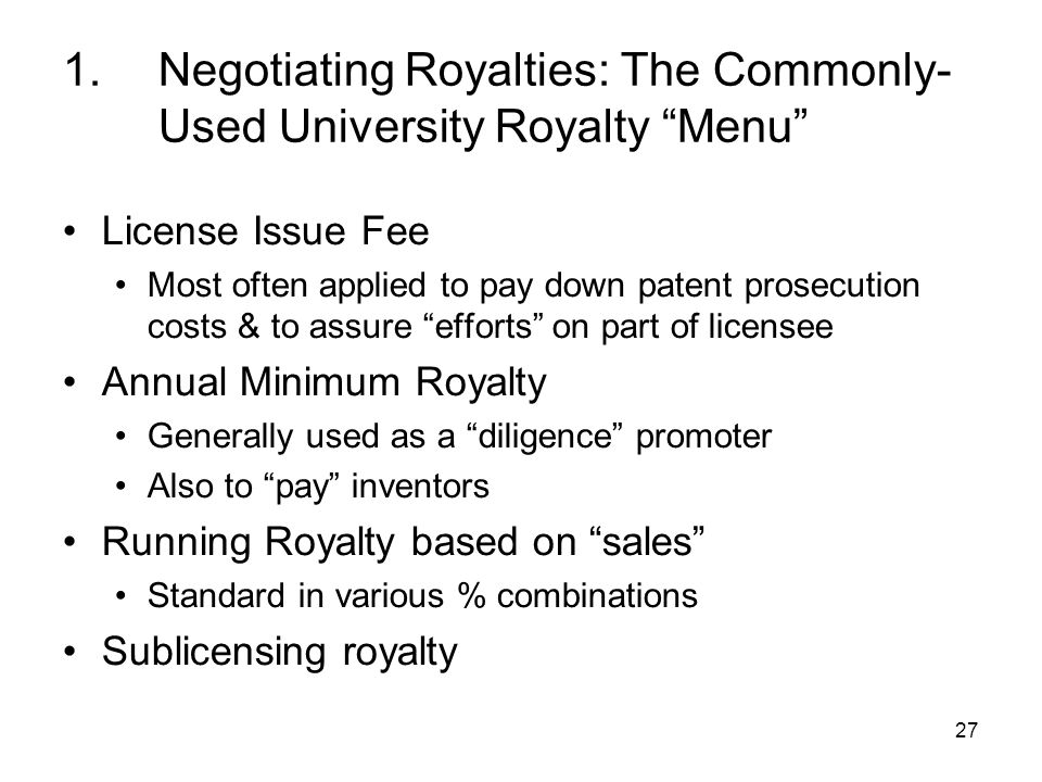 27 1.Negotiating Royalties: The Commonly- Used University Royalty Menu License Issue Fee Most often applied to pay down patent prosecution costs & to assure efforts on part of licensee Annual Minimum Royalty Generally used as a diligence promoter Also to pay inventors Running Royalty based on sales Standard in various % combinations Sublicensing royalty