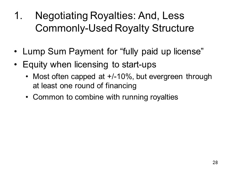 28 1.Negotiating Royalties: And, Less Commonly-Used Royalty Structure Lump Sum Payment for fully paid up license Equity when licensing to start-ups Most often capped at +/-10%, but evergreen through at least one round of financing Common to combine with running royalties