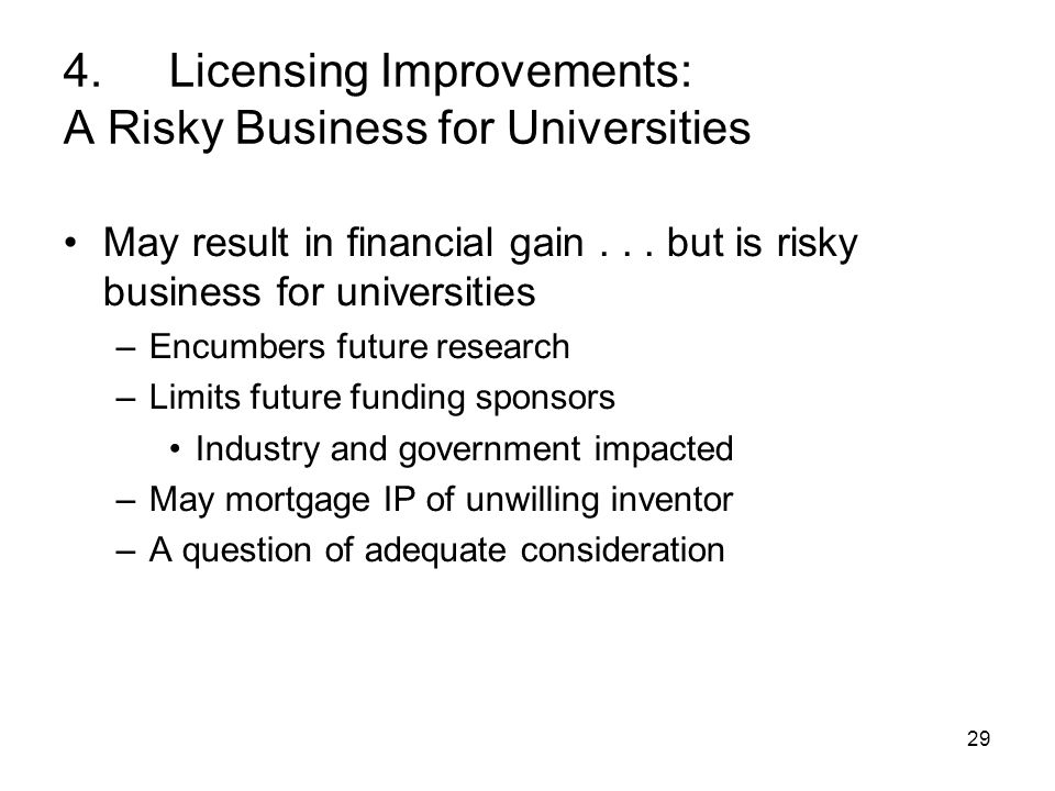 29 4. Licensing Improvements: A Risky Business for Universities May result in financial gain...