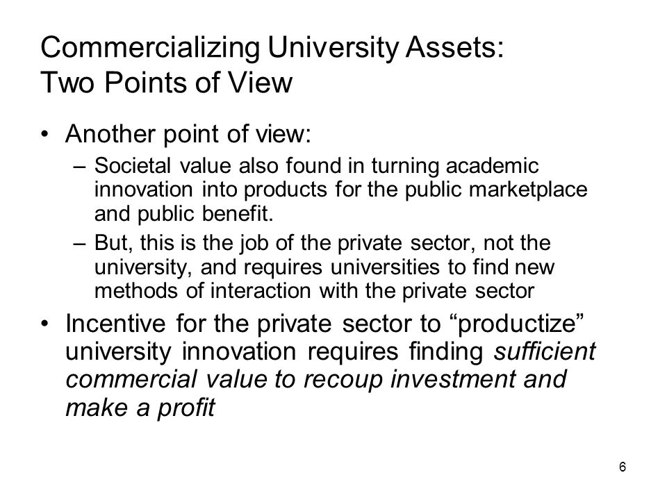 6 Commercializing University Assets: Two Points of View Another point of view: –Societal value also found in turning academic innovation into products for the public marketplace and public benefit.