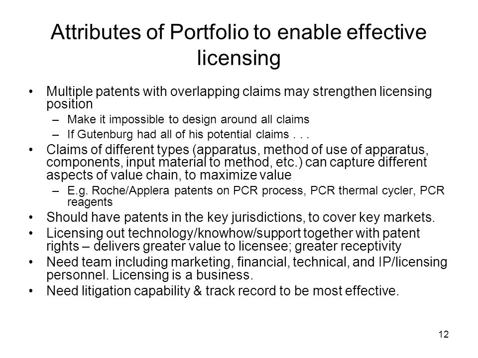 12 Attributes of Portfolio to enable effective licensing Multiple patents with overlapping claims may strengthen licensing position –Make it impossible to design around all claims –If Gutenburg had all of his potential claims...