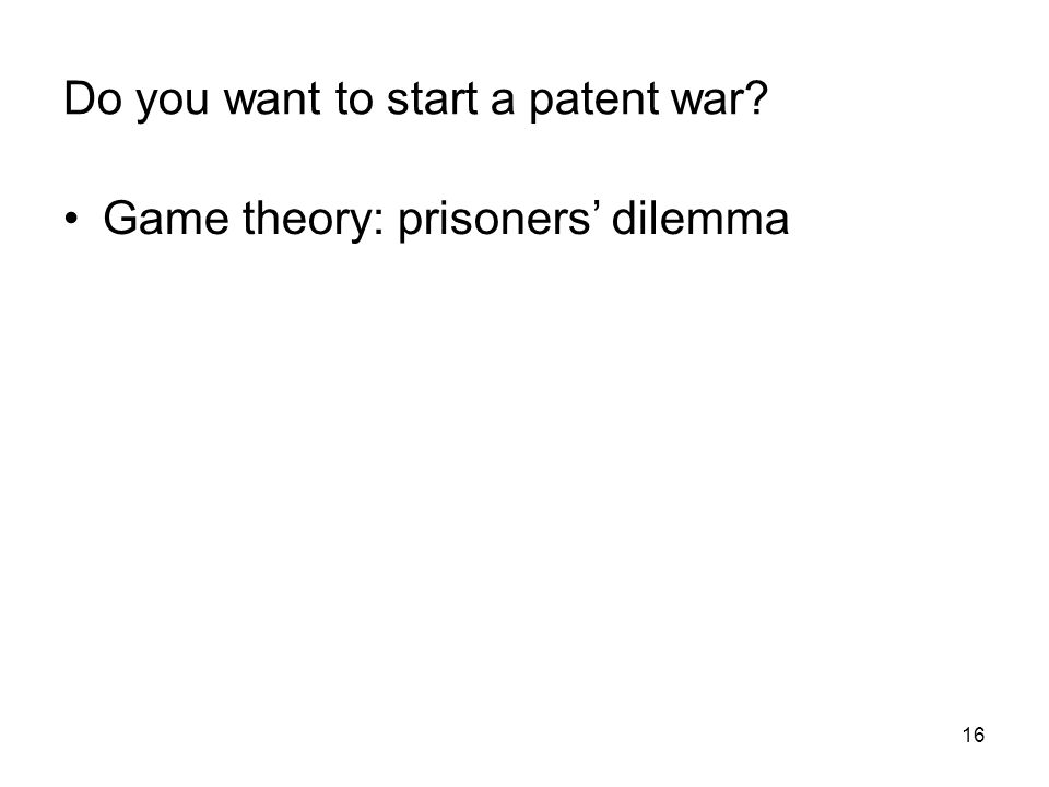 16 Do you want to start a patent war? Game theory: prisoners dilemma