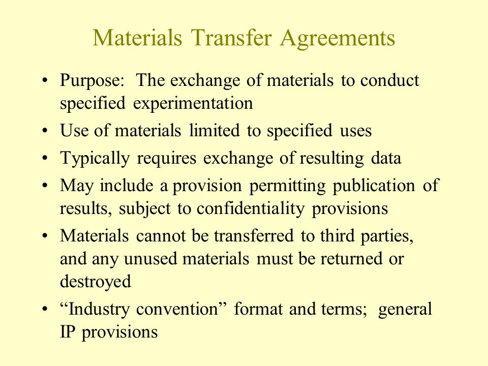 Materials Transfer Agreements Purpose: The exchange of materials to conduct specified experimentation Use of materials limited to specified uses Typically requires exchange of resulting data May include a provision permitting publication of results, subject to confidentiality provisions Materials cannot be transferred to third parties, and any unused materials must be returned or destroyed Industry convention format and terms; general IP provisions