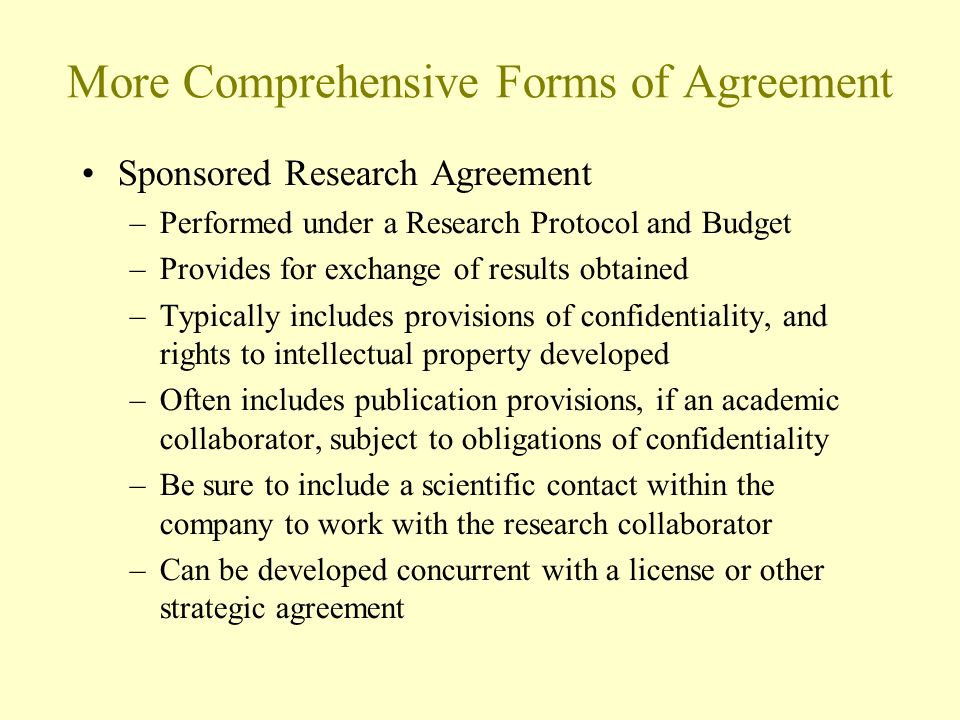 More Comprehensive Forms of Agreement Sponsored Research Agreement –Performed under a Research Protocol and Budget –Provides for exchange of results obtained –Typically includes provisions of confidentiality, and rights to intellectual property developed –Often includes publication provisions, if an academic collaborator, subject to obligations of confidentiality –Be sure to include a scientific contact within the company to work with the research collaborator –Can be developed concurrent with a license or other strategic agreement