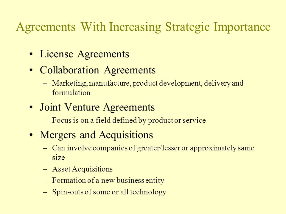 Agreements With Increasing Strategic Importance License Agreements Collaboration Agreements –Marketing, manufacture, product development, delivery and formulation Joint Venture Agreements –Focus is on a field defined by product or service Mergers and Acquisitions –Can involve companies of greater/lesser or approximately same size –Asset Acquisitions –Formation of a new business entity –Spin-outs of some or all technology