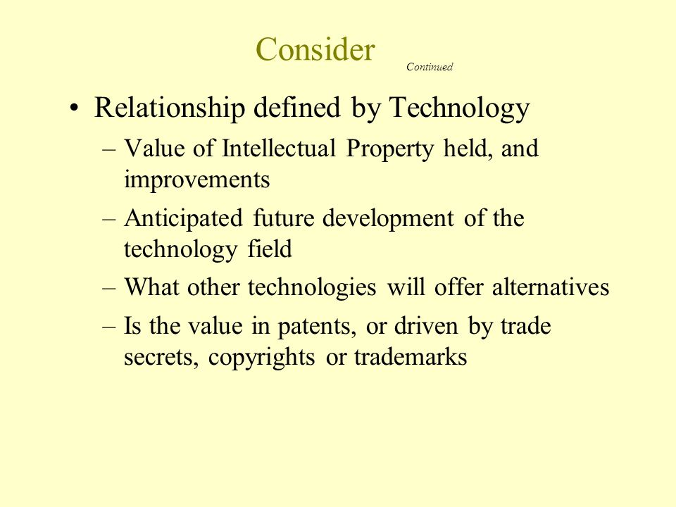 Consider Relationship defined by Technology –Value of Intellectual Property held, and improvements –Anticipated future development of the technology field –What other technologies will offer alternatives –Is the value in patents, or driven by trade secrets, copyrights or trademarks Continued