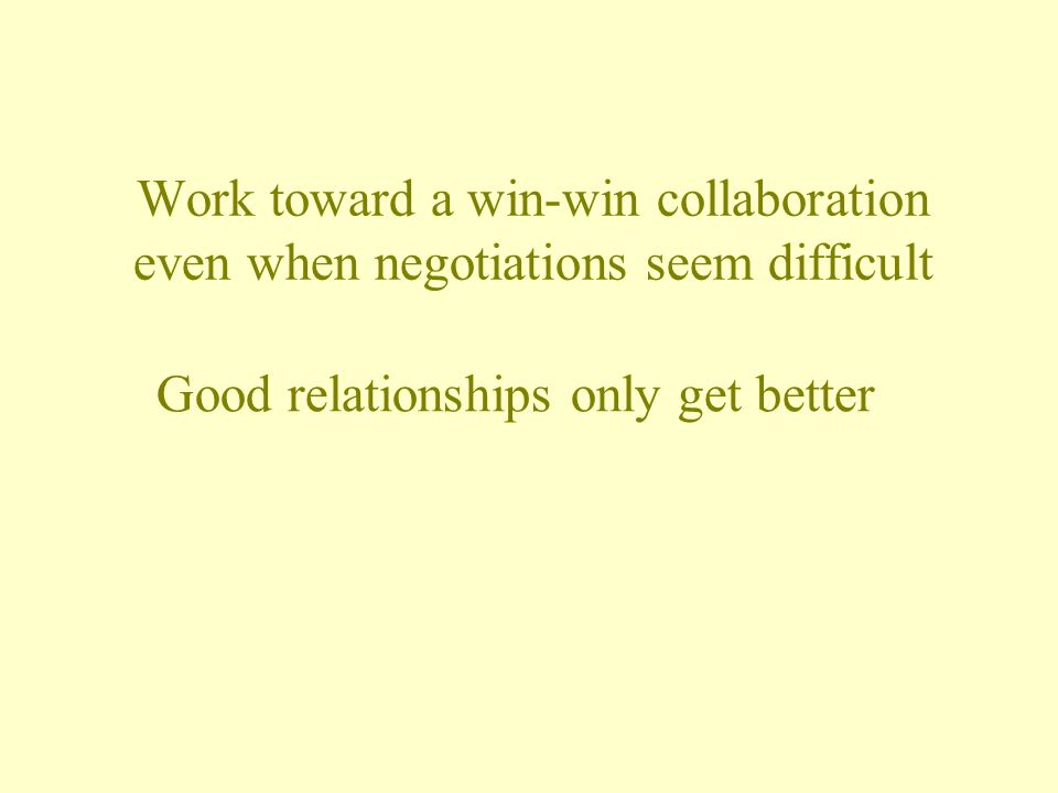 Work toward a win-win collaboration even when negotiations seem difficult Good relationships only get better