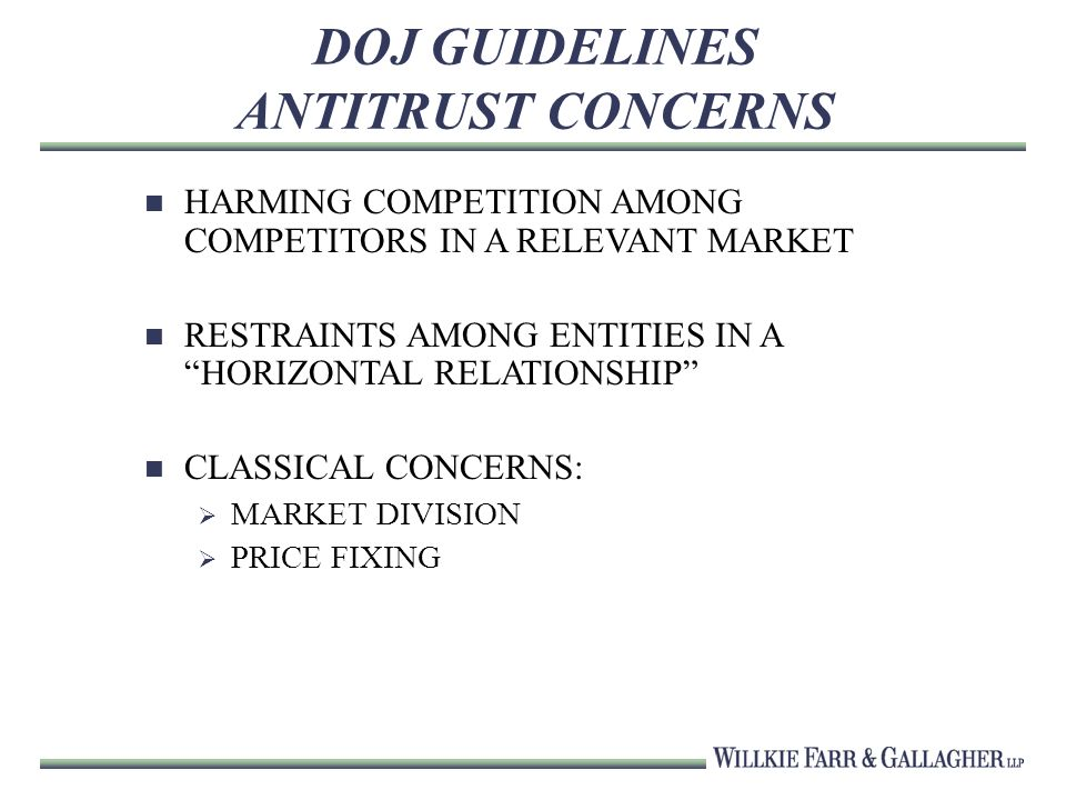 DOJ GUIDELINES ANTITRUST CONCERNS HARMING COMPETITION AMONG COMPETITORS IN A RELEVANT MARKET RESTRAINTS AMONG ENTITIES IN A HORIZONTAL RELATIONSHIP CLASSICAL CONCERNS: MARKET DIVISION PRICE FIXING