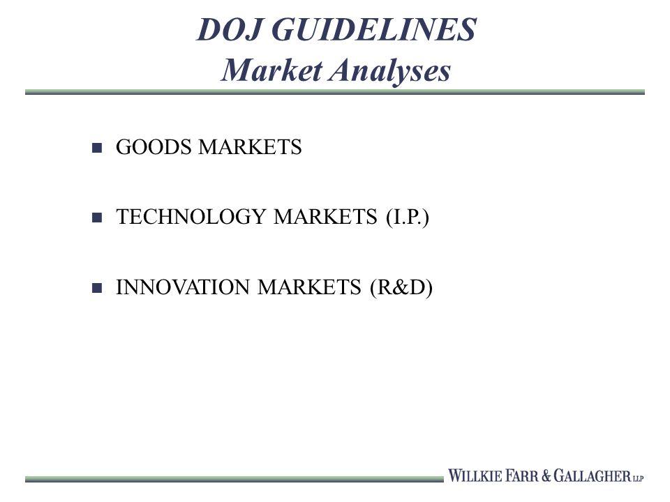DOJ GUIDELINES Market Analyses GOODS MARKETS TECHNOLOGY MARKETS (I.P.) INNOVATION MARKETS (R&D)