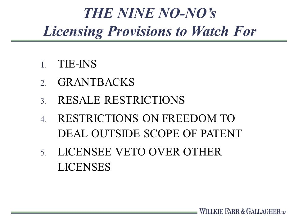 THE NINE NO-NOs Licensing Provisions to Watch For 1. TIE-INS 2. GRANTBACKS 3. RESALE RESTRICTIONS 4. RESTRICTIONS ON FREEDOM TO DEAL OUTSIDE SCOPE OF