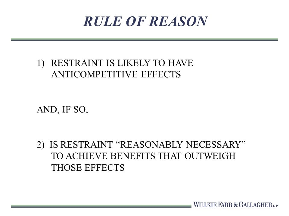 RULE OF REASON 1)RESTRAINT IS LIKELY TO HAVE ANTICOMPETITIVE EFFECTS AND, IF SO, 2) IS RESTRAINT REASONABLY NECESSARY TO ACHIEVE BENEFITS THAT OUTWEIGH THOSE EFFECTS