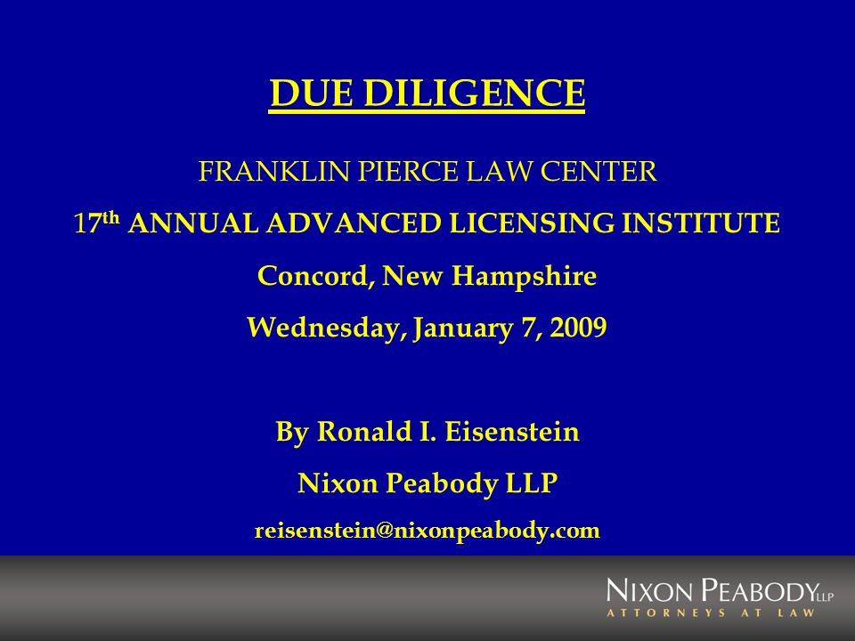 DUE DILIGENCE FRANKLIN PIERCE LAW CENTER 1 7 th ANNUAL ADVANCED LICENSING INSTITUTE Concord, New Hampshire Wednesday, January 7, 2009 By Ronald I.