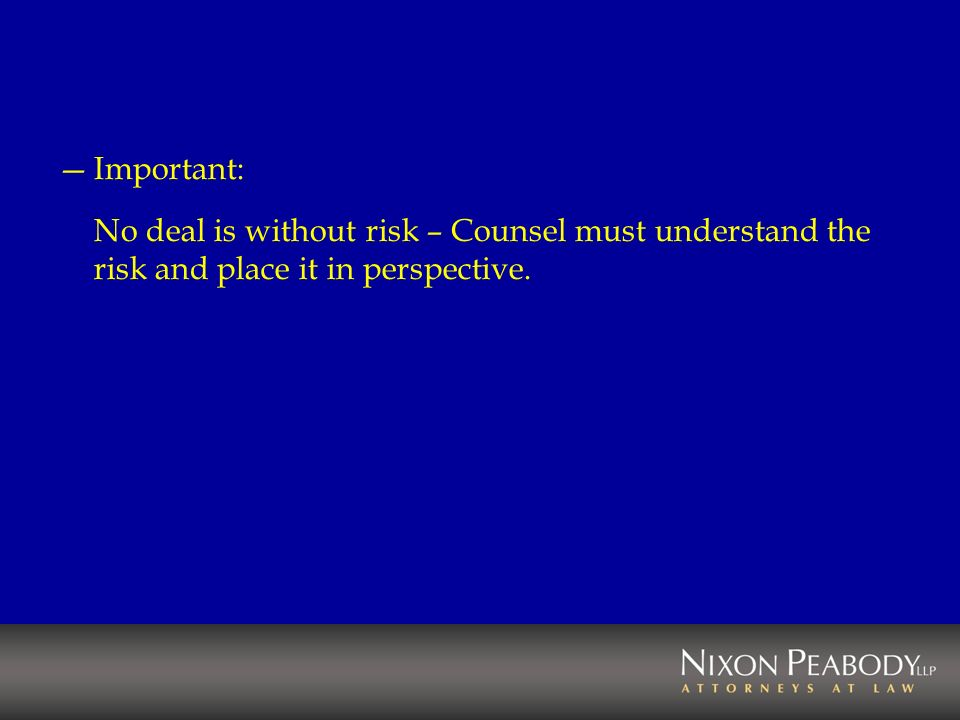 Important: No deal is without risk – Counsel must understand the risk and place it in perspective.