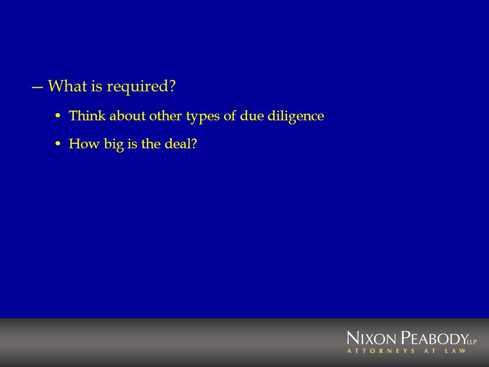 What is required? Think about other types of due diligence How big is the deal?
