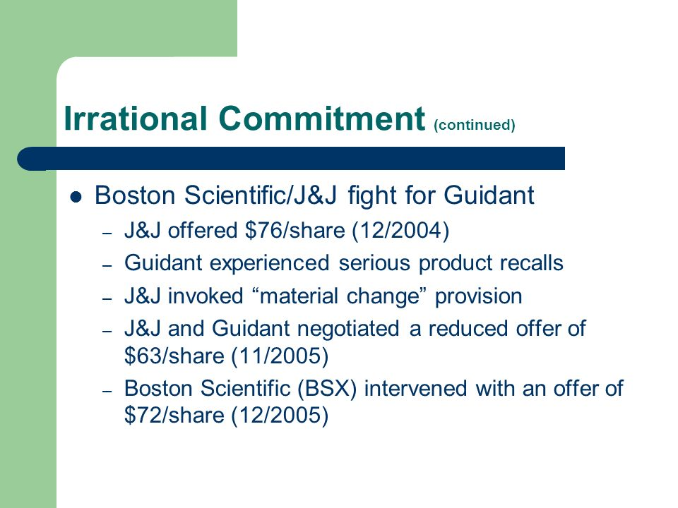 Irrational Commitment (continued) Boston Scientific/J&J fight for Guidant – J&J offered $76/share (12/2004) – Guidant experienced serious product recalls – J&J invoked material change provision – J&J and Guidant negotiated a reduced offer of $63/share (11/2005) – Boston Scientific (BSX) intervened with an offer of $72/share (12/2005)