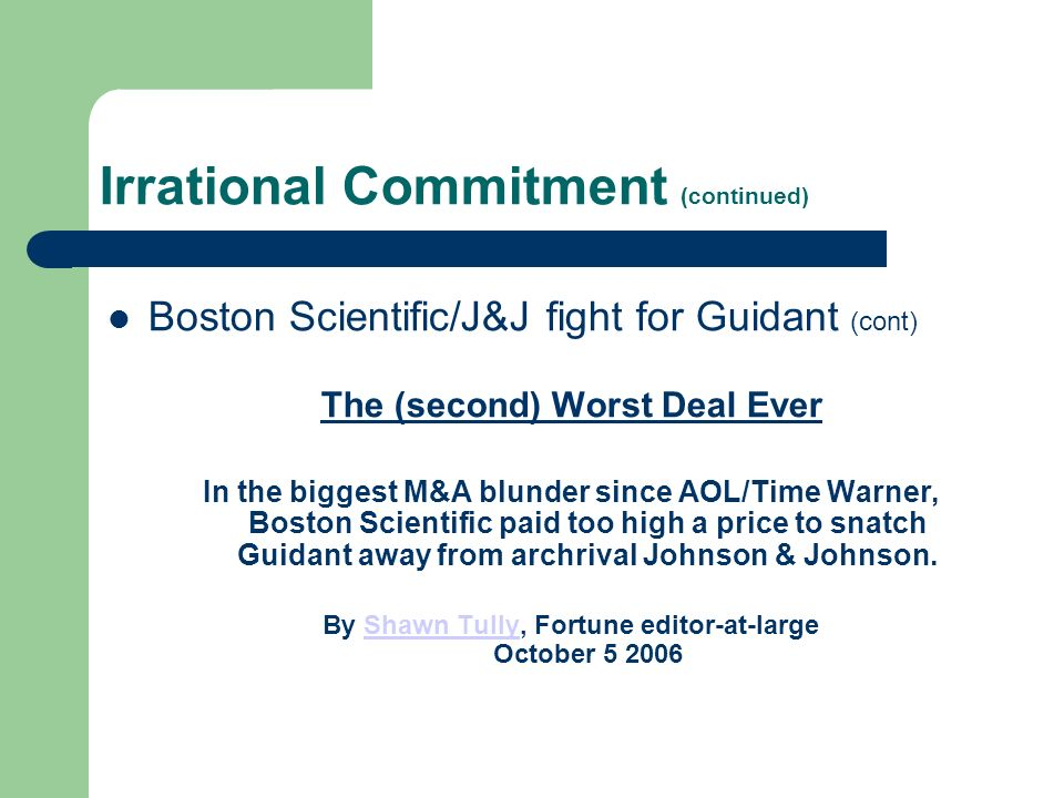 Irrational Commitment (continued) Boston Scientific/J&J fight for Guidant (cont) The (second) Worst Deal Ever In the biggest M&A blunder since AOL/Time Warner, Boston Scientific paid too high a price to snatch Guidant away from archrival Johnson & Johnson.