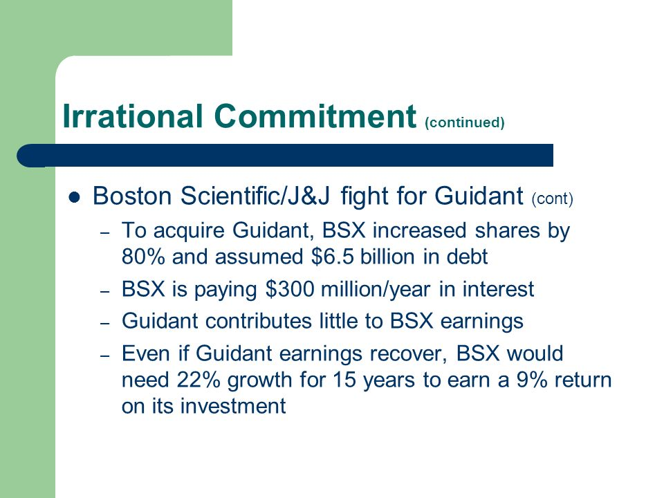 Irrational Commitment (continued) Boston Scientific/J&J fight for Guidant (cont) – To acquire Guidant, BSX increased shares by 80% and assumed $6.5 billion in debt – BSX is paying $300 million/year in interest – Guidant contributes little to BSX earnings – Even if Guidant earnings recover, BSX would need 22% growth for 15 years to earn a 9% return on its investment